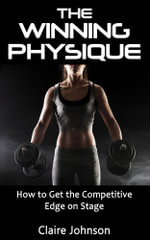 The Winning Physique. How to Get the Competitive Edge on Stage. - Claire Johnson