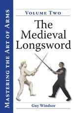 Mastering the Art of Arms, volume 2 : The Medieval Longsword - Guy Stanley Windsor