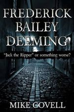 Frederick Bailey Deeming : Jack the Ripper or Something Worse? - Mike Covell