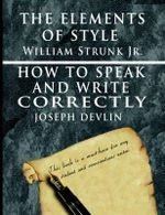The Elements of Style by William Strunk Jr. & How to Speak and Write Correctly by Joseph Devlin - Special Edition - William Strunk, Jr