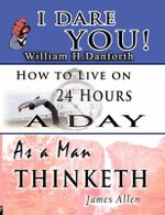 The Wisdom of William H. Danforth, James Allen & Arnold Bennett- Including : I Dare You!, as a Man Thinketh & How to Live on 24 Hours a Day - William H Danforth
