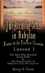 The Richest Man in Babylon : Blueprint for Financial Success - Lesson 1: The Man Who Desired Much Gold & The Richest Man In Babylon Tells His System - George S. Clason
