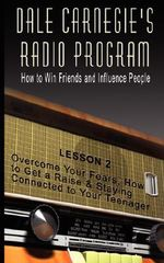 Dale Carnegie's Radio Program : How to Win Friends and Influence People - Lesson 2: Overcome Your Fears, How to Get a Raise & Staying Connected to Your Teenager - Dale Carnegie