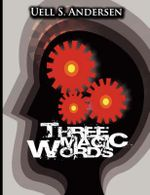 Three Magic Words : The Key to Power, Peace and Plenty - Uell Stanley Anderson