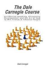 The Dale Carnegie Course on Effective Speaking, Personality Development, and the Art of How to Win Friends & Influence People - Dale Carnegie