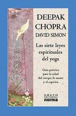 Las Siete Leyes Espirituales del Yoga: Guia Practica Para la Salud del Cuerpo, la Mente y el Espiritu - Dr Deepak Chopra