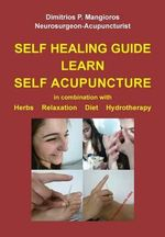 Self Healing Guide : Learn Self Acupuncture in Combination with Herbs, Relaxation, Diet, Hydrotherapy - Dimitrios P Mangioros