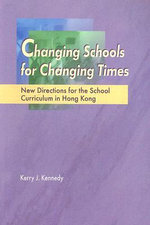 Changing Schools for Changing Times : New Directions for the School Curriculum in Hong Kong - Kerry J. Kennedy