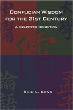 Confucian Wisdom for the 21st Century : A Selected Rendition - Shiu L. Kong