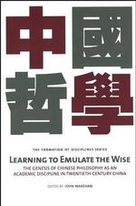 Learning to Emulate the Wise : The Genesis of Chinese Philosophy as an Academic Discipline in Twentieth-Century China