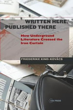 Written Here, Published There : How Underground Literature Crossed the Iron Curtain - Friederike Kind-Kovacs