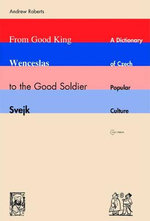 From Good King Wenceslas To The Good Soldier Svejk : A Dictionary Of Czech Popular Culture - Dr. Andrew Roberts