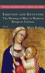 Emotion and Devotion : The Meaning of Mary in Medieval Religious Cultures - Miri Rubin