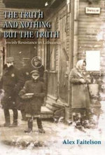 Truth and Nothing But the Truth : Jewish Resistance in Lithuania (1941-1944) - Alex Faitelson