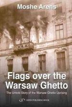 Flags Over the Warsaw Ghetto : The Untold Story of the Warsaw Ghetto Uprising - Moshe Arens