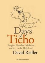 Days of Ticho : Empire, Mandate, Medicine and Art in the Holy Land - David M. Reifler