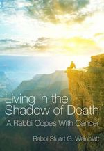 Living in the Shadow of Death : A Rabbi Copes with Cancer - Rabbi Stuart G. Weinblatt