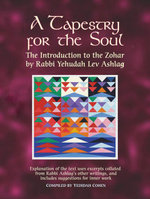 A Tapestry for the Soul : The Introduction to the Zohar by Rabbi Yehudah Lev Ashlag, Explained Using Excerpts Collated from His Other Writings Includin - Rabbi Yehudah Lev Ashlag