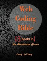 Web Coding Bible (18 Books in 1) : An Accelerated Course - Chong Lip Phang
