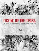 Picking Up The Pieces : An Asian Single Mother's Post-Divorce Road Map - Jocelyn Ooi