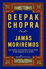 Jamas Moriremos : Las Pruebas Contundentes de Que Existe La Vida Despues de La Muerte :  Las Pruebas Contundentes de Que Existe La Vida Despues de La Muerte - Dr Deepak Chopra