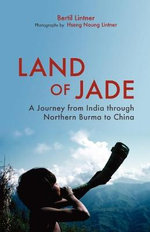Land of Jade : A Journey from India Through Northern Burma to China - Bertil Lintner