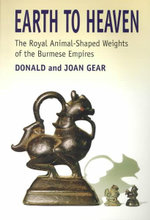 Earth to Heaven : The Royal Animal-Shaped Weights of the Burmese Empires - Donald James Gear