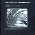 Constructing Suvarnabhumi : A Photographic Study During Construction of the New Bangkok International Airport - Carl D'Silva