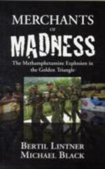 Merchants of Madness : The Methamphetamine Explosion in the Golden Triangle - Bertil Lintner