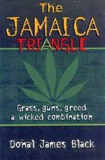 The Jamaica Triangle : Grass, Guns, Greed and a Wicked Combination - Donald James Black