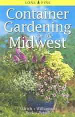 Container Gardening for the Midwest - William Aldrich