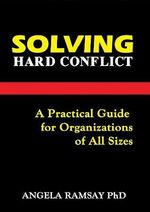 Solving Hard Conflict : A Practical Guide for Organizations of All Sizes - Angela Ramsay