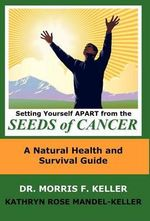 Setting Yourself Apart from the Seeds of Cancer :  A Natural Health and Survival Guide - Morris F. Keller