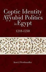 Coptic Identity and Ayyubid Politics in Egypt 1218-1250 : 1218-1250 - Kurt Werthmuller
