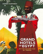 Grand Hotels of Egypt in the Golden Age of Touring : Classic Suites, Picnics on the Pyramids, and Verandahs on the Nile - Andrew Humphreys
