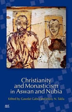 Christianity and Monasticism in Aswan and Nubia : Recognizing Catholicism's 21st Century Opponents - Founding Hany Takla
