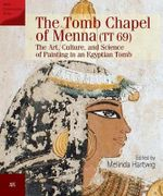 The Tomb Chapel of Menna : The Art, Culture and Science of Painting in an Egyptian Tomb
