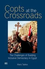Copts at the Crossroads : The Challenges of Building Inclusive Democracy in Egypt - Mariz Tadros