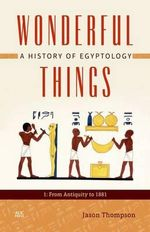 Wonderful Things : A History of Egyptology 1: From Antiquity to 1881 - Jason Thompson