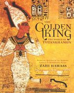 The Golden King : The World of Tutankhamun - Zahi Hawass