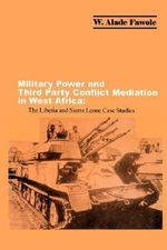 Military Power and Third Party Conflict Mediation in West Africa : The Liberia and Sierra Leone Case Studies - W Alade Fawole