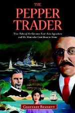 The Pepper Trader : True Tales of the German East Asia Squadron and the Man Who Cast Them in Stone - Geoffrey Bennett