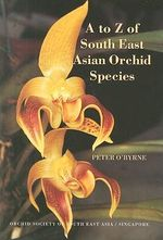A to Z of South East Asian Orchid Species : Festschrift in Honor of William R.Schultz - Peter O'Byrne