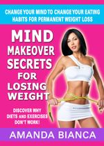 Mind Makeover Secrets for Losing Weight : Change Your Mind to Change Your Eating Habits for Permanent Weight Loss - Amanda Bianca