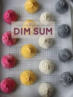 Dim Sum : A Flour-forward Approach to Traditional Favourites and Contemporary Creations - Jalean Wong