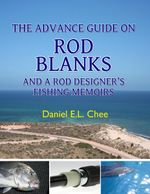 The Advance Guide on Rod Blanks and a Rod Designer's Fishing Memoirs - Daniel Chee