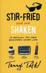 Stir-Fried and Not Shaken : A Nostalgic Trip Down Singapore's Memory Lane - Terry Tan