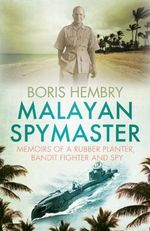 Malayan Spymaster : Memoirs of a Rubber Planter, Bandit Fighter and Spy - Boris Hembry