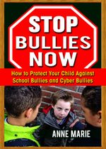 Stop Bullies Now : How to Protect Your Child Against School Bullies and Cyber Bullies - Anne Marie