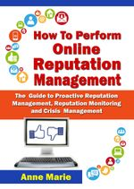 How to Perform Online Reputation Management - The Guide to Proactive Reputation Management, Reputation Monitoring and Crisis Management - ANNE MARIE